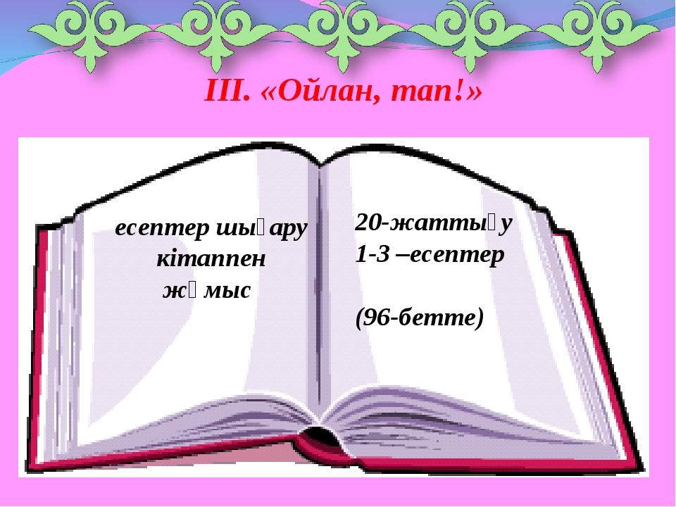 ІІІ. «Ойлан, тап!» есептер шығару кітаппен жұмыс 20-жаттығу 1-3 –есептер (96-...