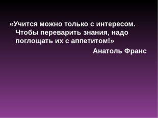 «Учится можно только с интересом. Чтобы переварить знания, надо поглощать их