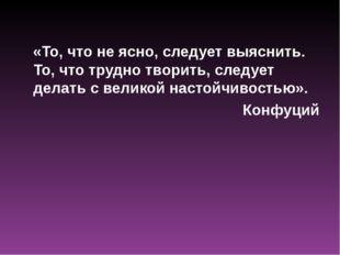 «То, что не ясно, следует выяснить. То, что трудно творить, следует делать с