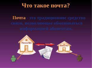 Что такое почта? Почта - это традиционное средство связи, позволяющее обменив