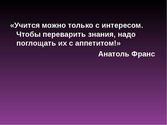«Учится можно только с интересом. Чтобы переварить знания, надо поглощать их...