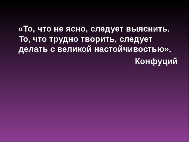 «То, что не ясно, следует выяснить. То, что трудно творить, следует делать с...