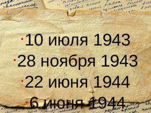 10 июля 1943 28 ноября 1943 22 июня 1944 6 июня 1944