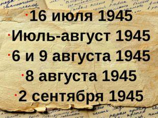 16 июля 1945 Июль-август 1945 6 и 9 августа 1945 8 августа 1945 2 сентября 1