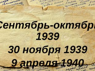 Сентябрь-октябрь 1939 30 ноября 1939 9 апреля 1940