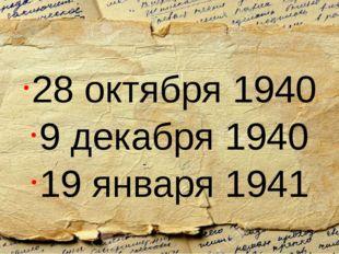 28 октября 1940 9 декабря 1940 19 января 1941