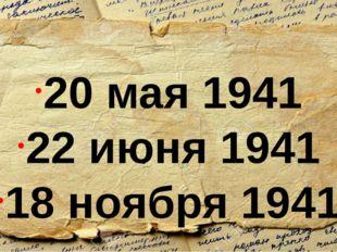 20 мая 1941 22 июня 1941 18 ноября 1941