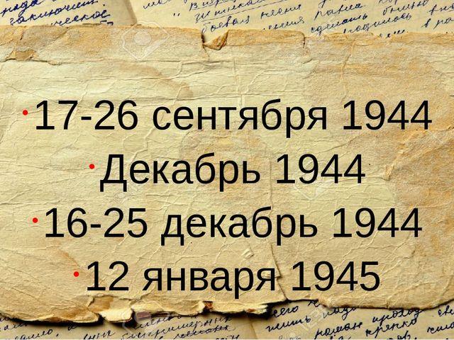 17-26 сентября 1944 Декабрь 1944 16-25 декабрь 1944 12 января 1945