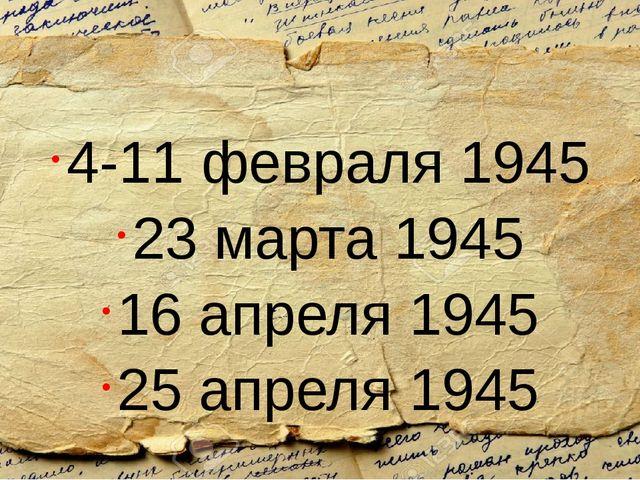 4-11 февраля 1945 23 марта 1945 16 апреля 1945 25 апреля 1945