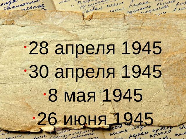 28 апреля 1945 30 апреля 1945 8 мая 1945 26 июня 1945