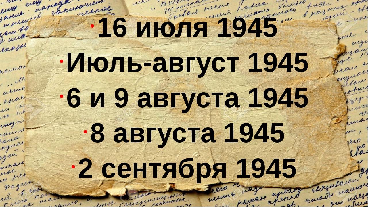 16 июля 1945 Июль-август 1945 6 и 9 августа 1945 8 августа 1945 2 сентября 1...