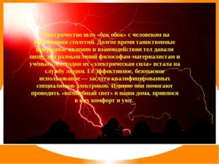 Электричество шло «бок обок» с человеком на протяжении столетий. Долгое врем