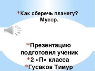 Презентацию подготовил ученик 2 «П» класса Гусаков Тимур Классный руководител