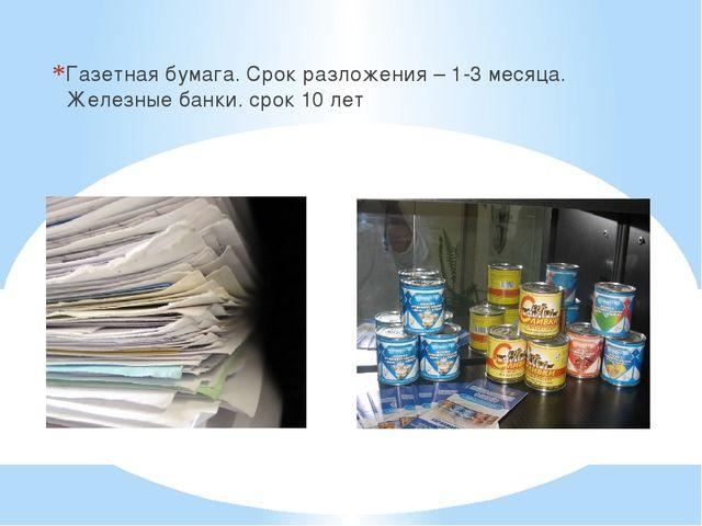 Газетная бумага. Срок разложения – 1-3 месяца. Железные банки. срок 10 лет