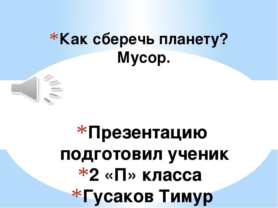 Презентацию подготовил ученик 2 «П» класса Гусаков Тимур Классный руководител...