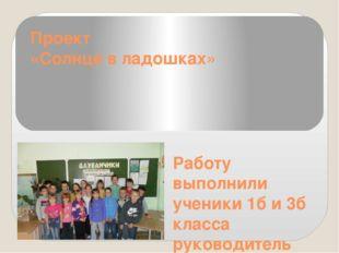 Проект «Солнце в ладошках» Работу выполнили ученики 1б и 3б класса руководите