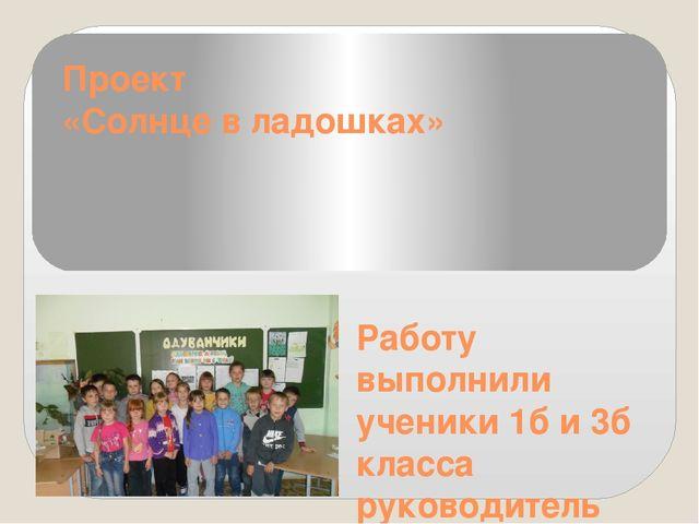 Проект «Солнце в ладошках» Работу выполнили ученики 1б и 3б класса руководите...