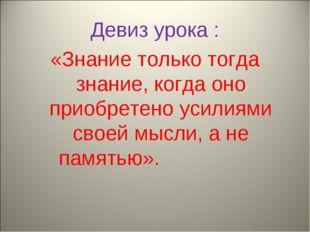 Девиз урока : «Знание только тогда знание, когда оно приобретено усилиями сво