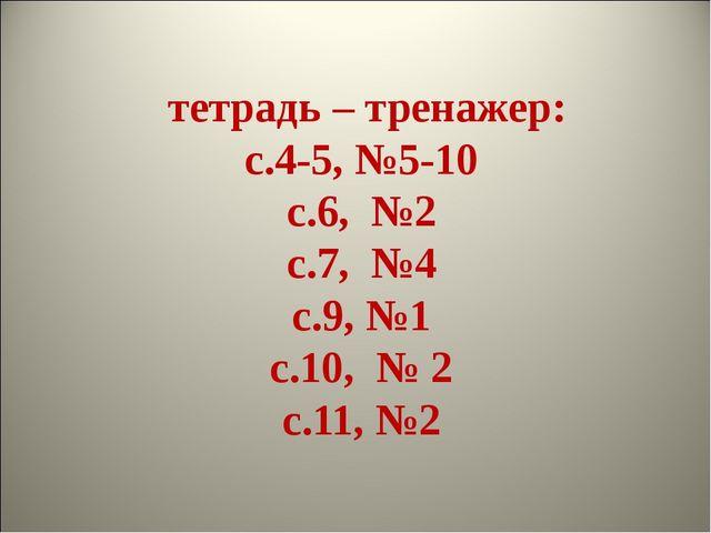 тетрадь – тренажер: с.4-5, №5-10 с.6, №2 с.7, №4 с.9, №1 с.10, № 2 с.11, №2