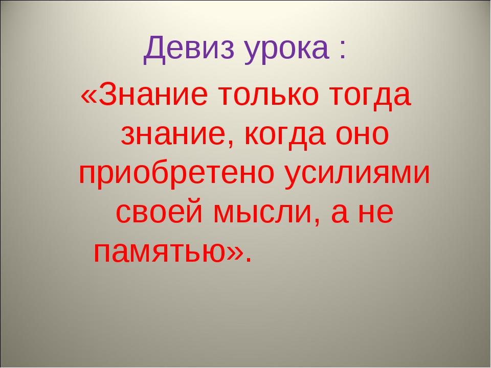 Девиз урока : «Знание только тогда знание, когда оно приобретено усилиями сво...