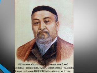 1995 жылы ақыл – ойдың данышпаны, қазақ халқының дана ақыны Абай Құнанбаевты