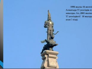 1996 жылы 16 желтоқсанда Алматыда Тәуелсіздік ескерткіші ашылды. Ал, 2001 жы