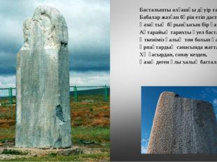 Басталыпты алғашқы дәуір тастан, Бабалар жазған бәрін етіп дастан. Қазақтың б
