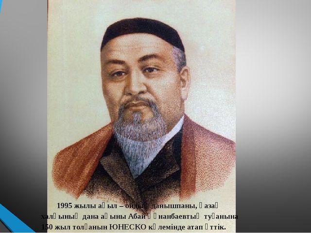1995 жылы ақыл – ойдың данышпаны, қазақ халқының дана ақыны Абай Құнанбаевты...