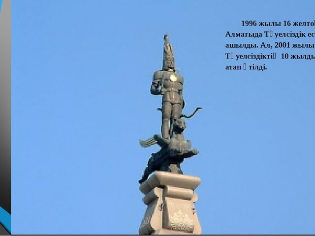 1996 жылы 16 желтоқсанда Алматыда Тәуелсіздік ескерткіші ашылды. Ал, 2001 жы...