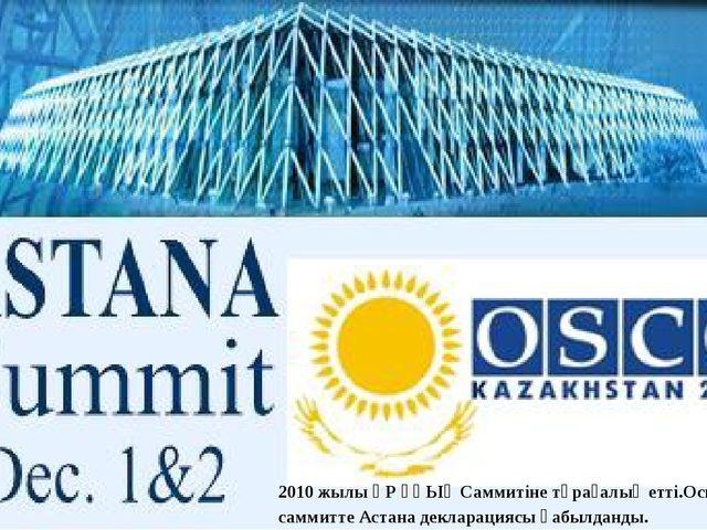 2010 жылы ҚР ҰҚЫҰ Саммитіне төрағалық етті.Осы саммитте Астана декларациясы қ...