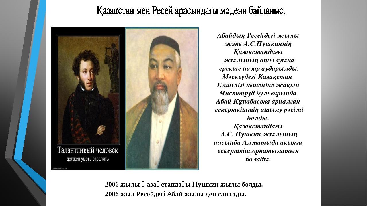 2006 жылы Қазақстандағы Пушкин жылы болды. 2006 жыл Ресейдегі Абай жылы деп с...