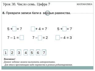 5 + 2 = 7 7 – 1 = 6 3 + 4 = 7 7 – 5 = 2 5 + 2 = 7 7 – 4 = 3 8. Преврати запис