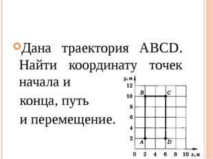 Дана траектория АВСD. Найти координату точек начала и конца, путь и перемещен