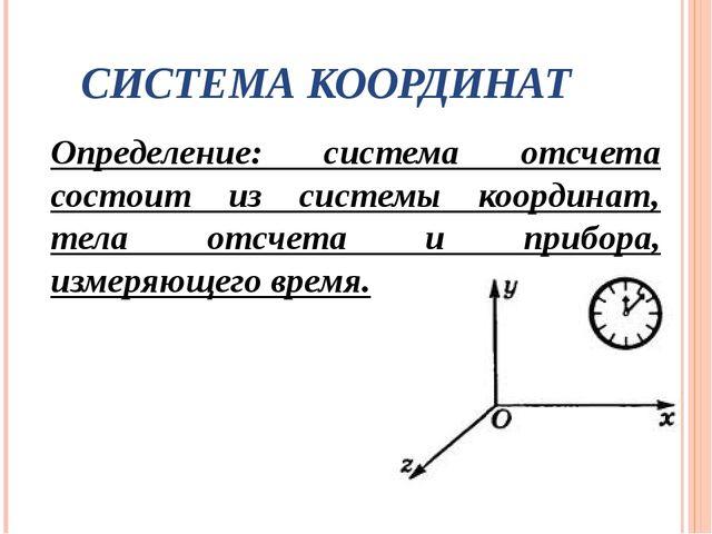 СИСТЕМА КООРДИНАТ Определение: система отсчета состоит из системы координат,...