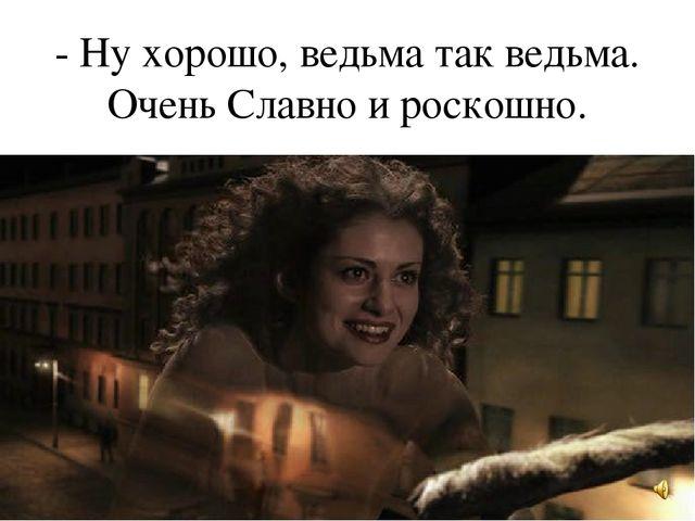 - Ну хорошо, ведьма так ведьма. Очень Славно и роскошно.