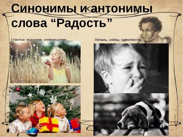 """Синонимы и антонимы слова """"Радость"""" Счастье, праздник, удовольствия... Печаль..."""