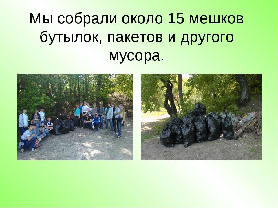 Мы собрали около 15 мешков бутылок, пакетов и другого мусора.