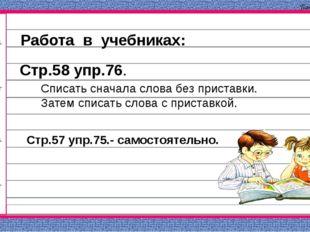 Работа в учебниках: Стр.58 упр.76. Списать сначала слова без приставки. Затем