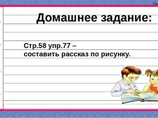 Домашнее задание: Стр.58 упр.77 – составить рассказ по рисунку. Панова В.В