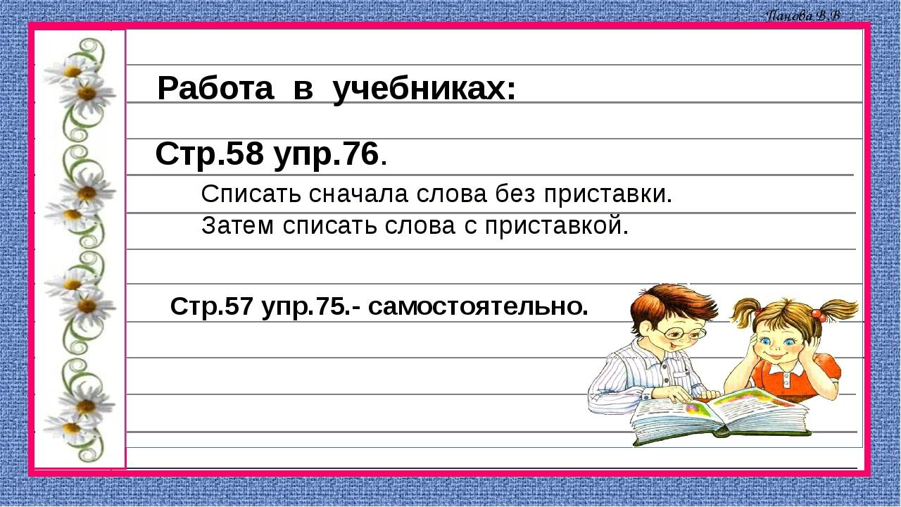 Работа в учебниках: Стр.58 упр.76. Списать сначала слова без приставки. Затем...