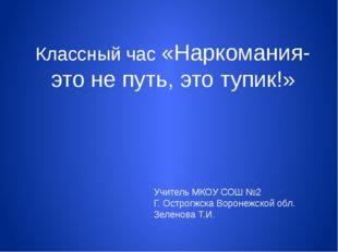 Учитель МКОУ СОШ №2 Г. Острогжска Воронежской обл. Зеленова Т.И. Классный час