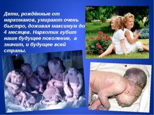 Дети, рождённые от наркоманов, умирают очень быстро, доживая максимум до 4 ме