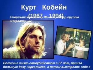 Курт Кобейн (1967 – 1994) Американский рок-музыкант, лидер группы «Нирвана» П
