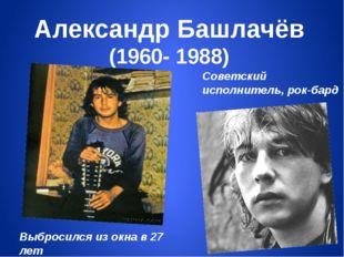 Александр Башлачёв (1960- 1988) Советский исполнитель, рок-бард Выбросился из
