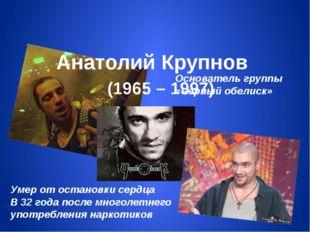Анатолий Крупнов (1965 – 1997) Основатель группы «Черный обелиск» Умер от ос