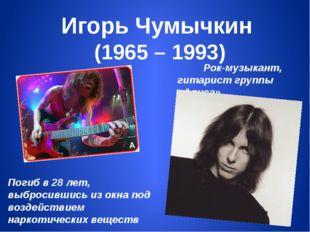 Игорь Чумычкин (1965 – 1993) Рок-музыкант, гитарист группы «Алиса» Погиб в 28