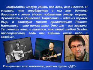 «Наркотики могут убить нас всех, всю Россию. Я считаю, что государство и мы