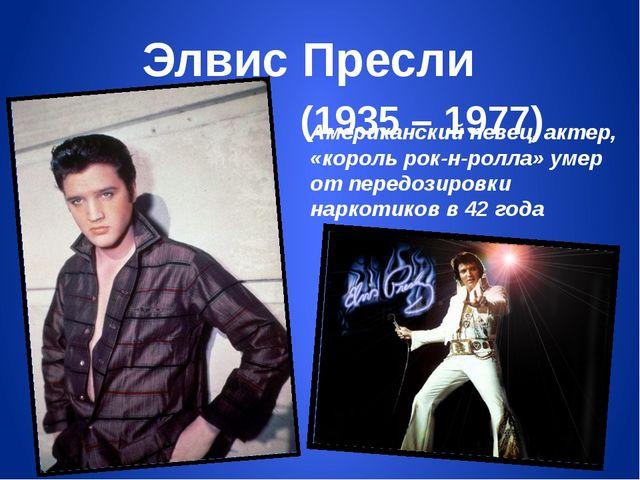 Элвис Пресли (1935 – 1977) Американский певец, актер, «король рок-н-ролла» ум...