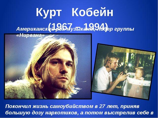 Курт Кобейн (1967 – 1994) Американский рок-музыкант, лидер группы «Нирвана» П...
