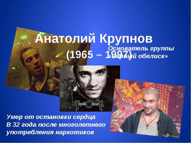 Анатолий Крупнов (1965 – 1997) Основатель группы «Черный обелиск» Умер от ос...